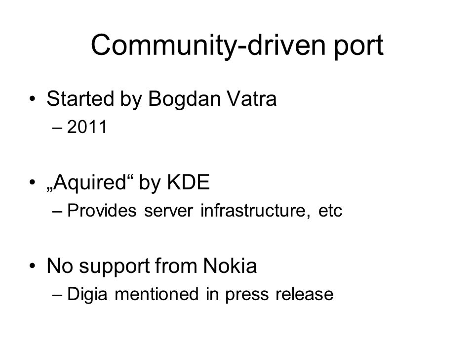 Community-driven port Started by Bogdan Vatra –2011 Aquired by KDE –Provides server infrastructure, etc No support from Nokia –Digia mentioned in pres