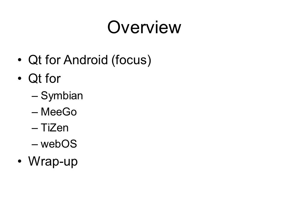 Overview Qt for Android (focus) Qt for –Symbian –MeeGo –TiZen –webOS Wrap-up