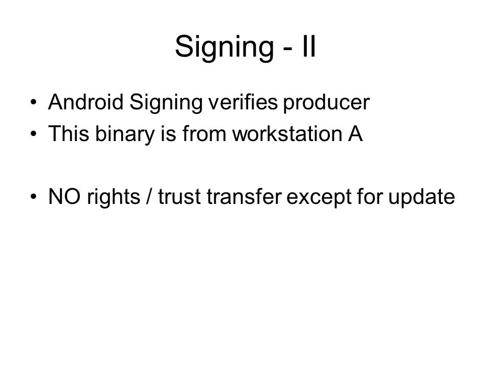 Signing - II Android Signing verifies producer This binary is from workstation A NO rights / trust transfer except for update