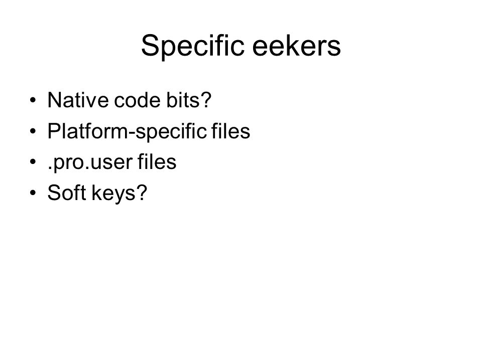 Specific eekers Native code bits? Platform-specific files.pro.user files Soft keys?