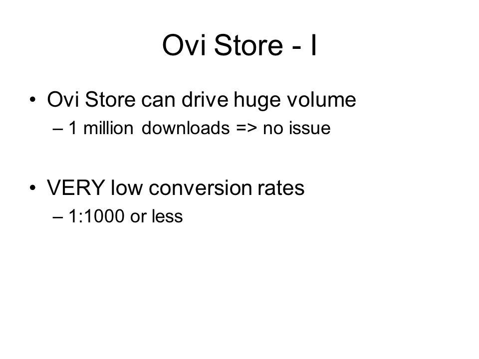 Ovi Store - I Ovi Store can drive huge volume –1 million downloads => no issue VERY low conversion rates –1:1000 or less