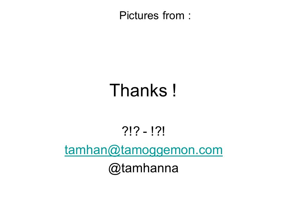 Thanks ! ?!? - !?! tamhan@tamoggemon.com @tamhanna Pictures from :