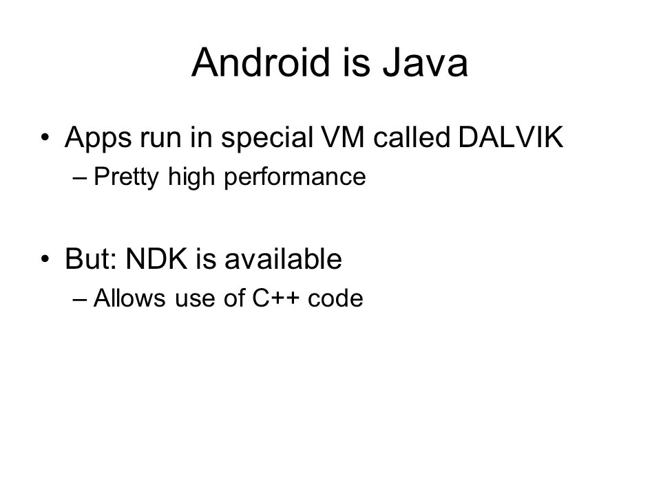 Android is Java Apps run in special VM called DALVIK –Pretty high performance But: NDK is available –Allows use of C++ code
