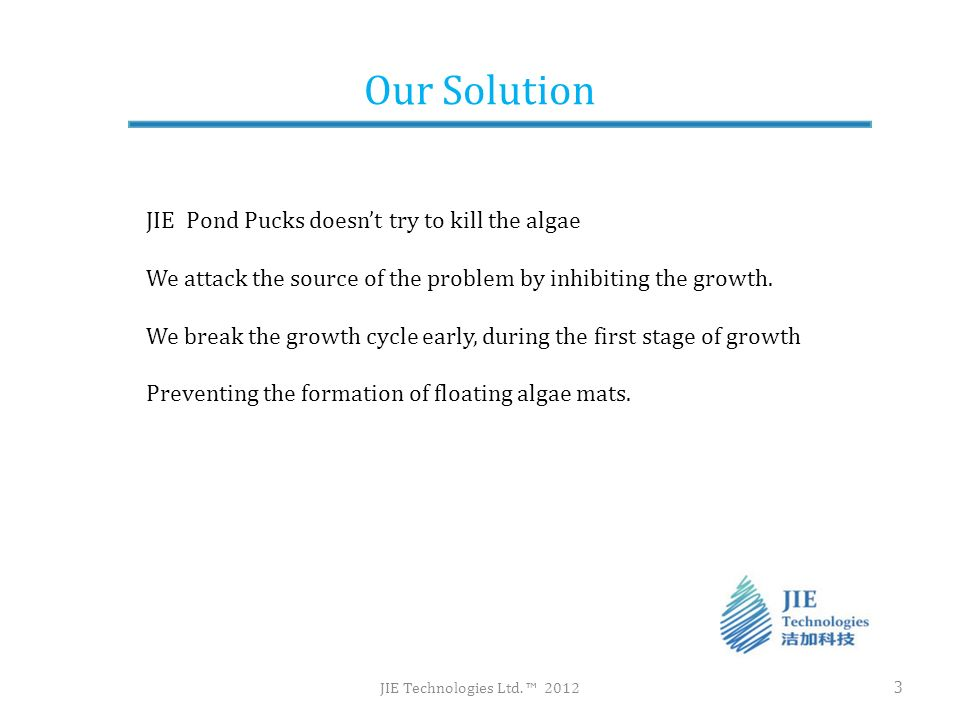 Our Solution JIE Technologies Ltd. 2012 3 JIE Pond Pucks doesnt try to kill the algae We attack the source of the problem by inhibiting the growth. We