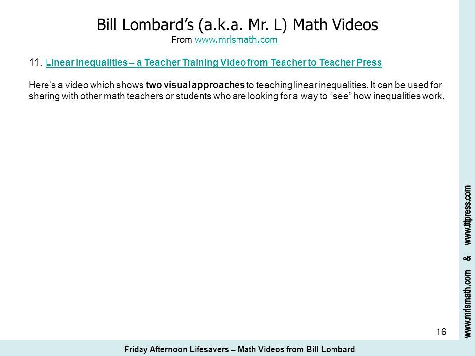 16 Bill Lombards (a.k.a. Mr. L) Math Videos From www.mrlsmath.com 11. Linear Inequalities – a Teacher Training Video from Teacher to Teacher Presswww.