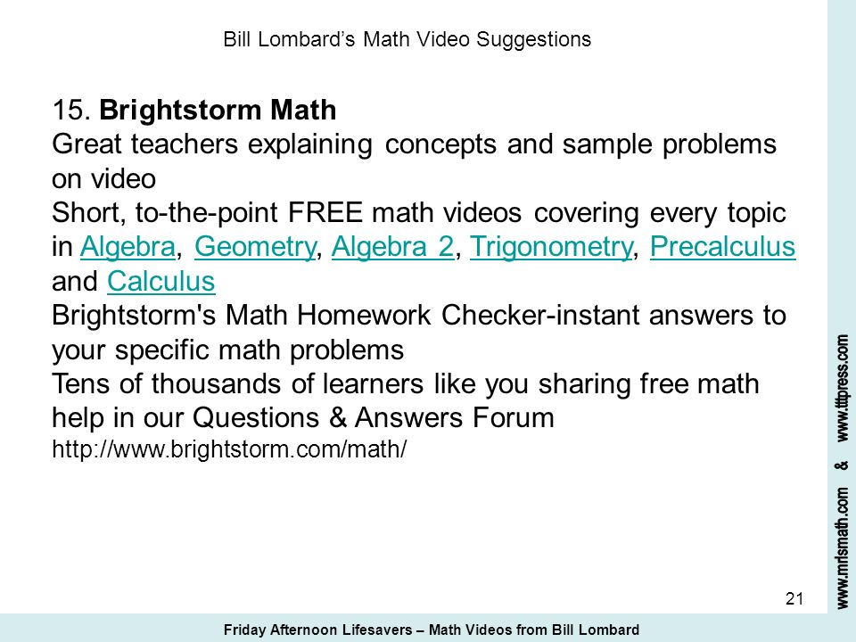 21 Bill Lombards Math Video Suggestions 15. Brightstorm Math Great teachers explaining concepts and sample problems on video Short, to-the-point FREE