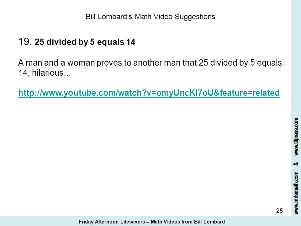 25 Bill Lombards Math Video Suggestions 19. 25 divided by 5 equals 14 A man and a woman proves to another man that 25 divided by 5 equals 14, hilariou