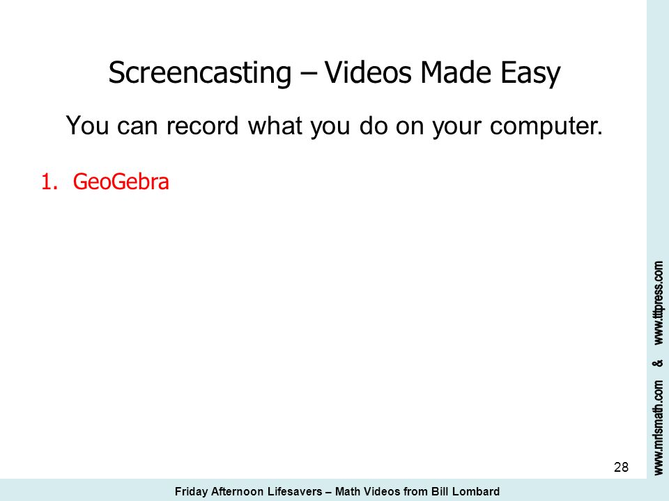28 Screencasting – Videos Made Easy Y ou can record what you do on your computer. 1. GeoGebra Friday Afternoon Lifesavers – Math Videos from Bill Lomb