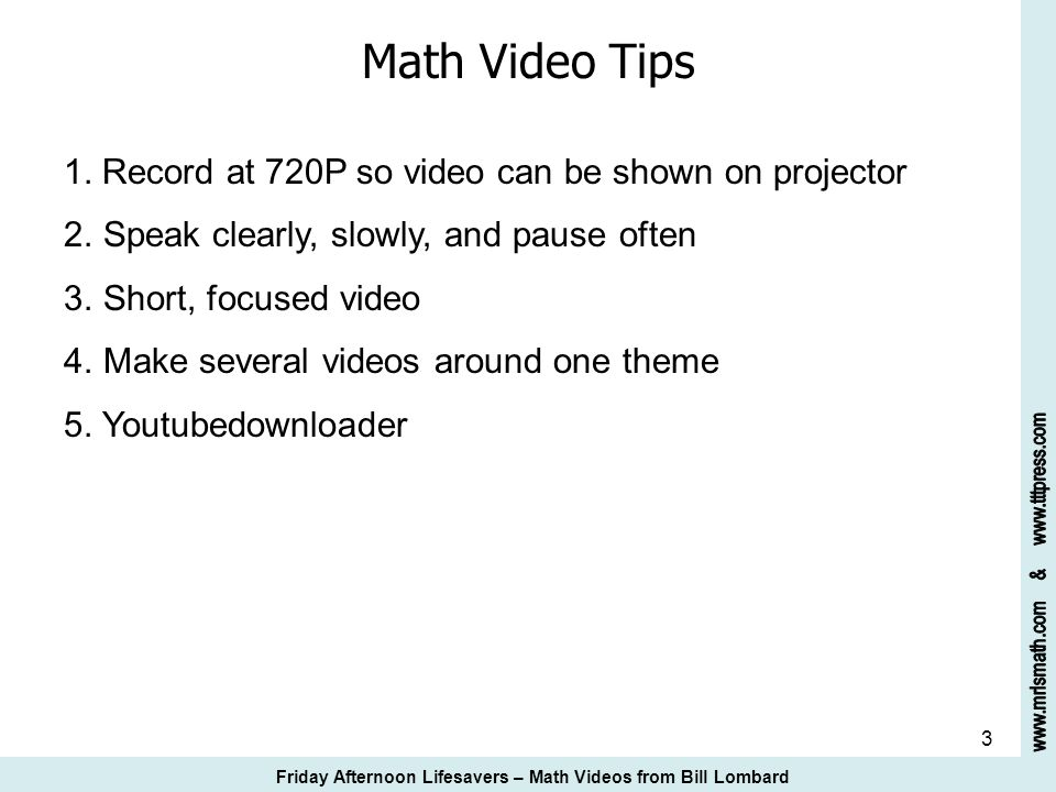 3 Math Video Tips 1. Record at 720P so video can be shown on projector 2. Speak clearly, slowly, and pause often 3. Short, focused video 4. Make sever