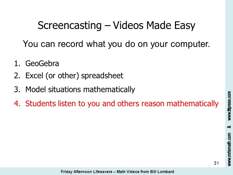 31 Screencasting – Videos Made Easy Y ou can record what you do on your computer. 1. GeoGebra 2. Excel (or other) spreadsheet 3. Model situations math