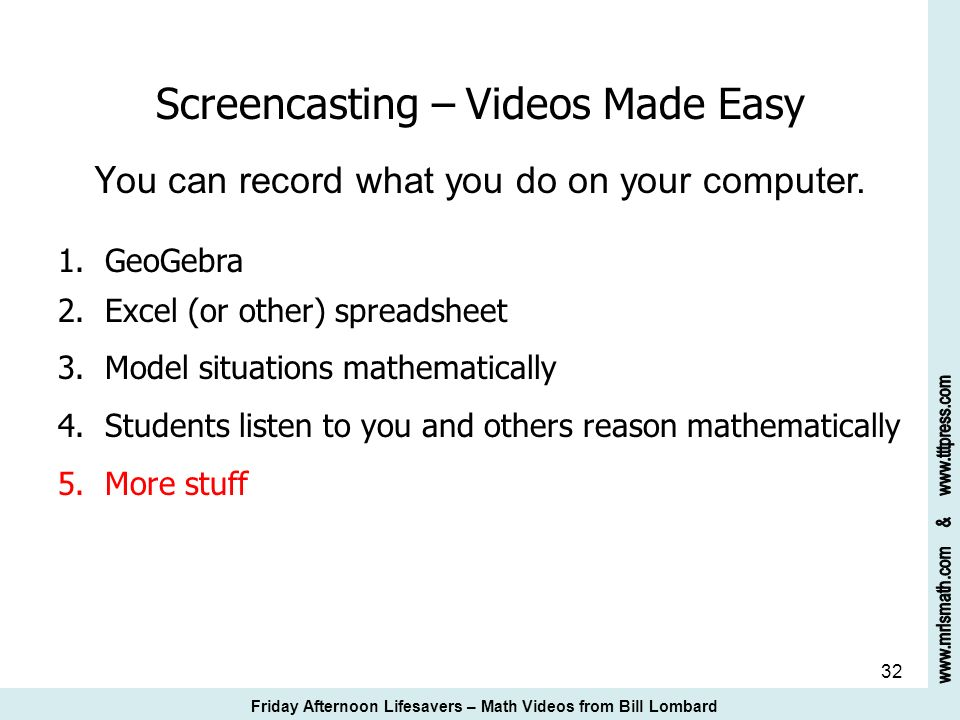 32 Screencasting – Videos Made Easy Y ou can record what you do on your computer. 1. GeoGebra 2. Excel (or other) spreadsheet 3. Model situations math
