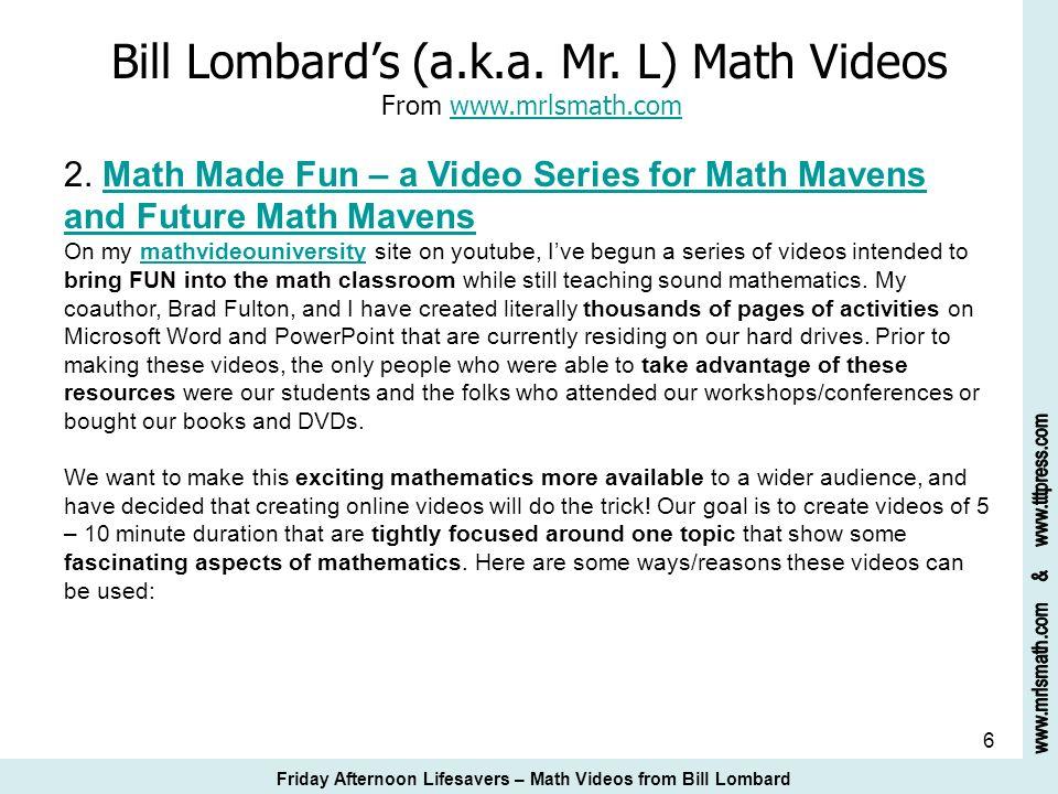 6 Bill Lombards (a.k.a. Mr. L) Math Videos From www.mrlsmath.com 2. Math Made Fun – a Video Series for Math Mavens and Future Math Mavenswww.mrlsmath.