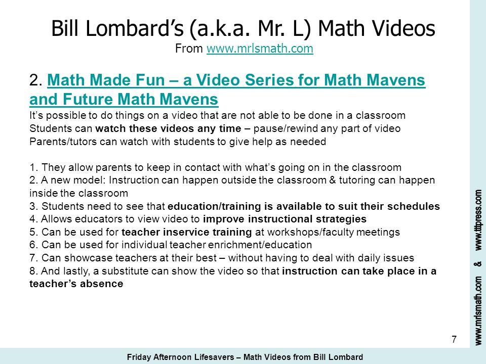 7 Bill Lombards (a.k.a. Mr. L) Math Videos From www.mrlsmath.com 2. Math Made Fun – a Video Series for Math Mavens and Future Math Mavenswww.mrlsmath.