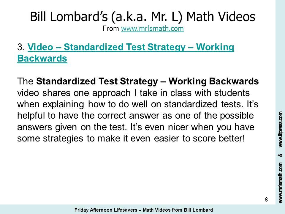8 Bill Lombards (a.k.a. Mr. L) Math Videos From www.mrlsmath.com 3. Video – Standardized Test Strategy – Working Backwardswww.mrlsmath.comVideo – Stan
