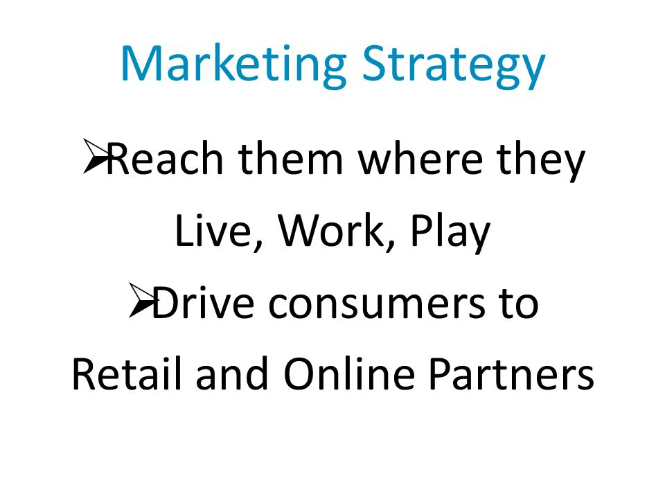 Marketing Strategy Reach them where they Live, Work, Play Drive consumers to Retail and Online Partners
