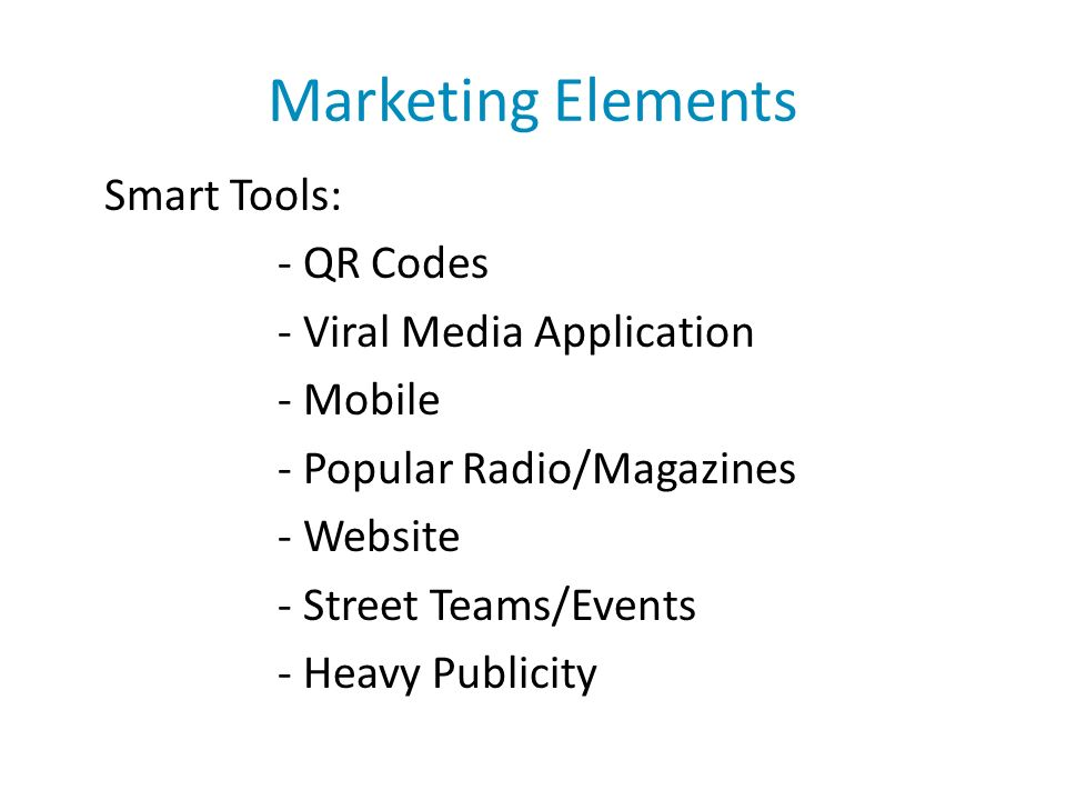 Marketing Elements Smart Tools: - QR Codes - Viral Media Application - Mobile - Popular Radio/Magazines - Website - Street Teams/Events - Heavy Publicity