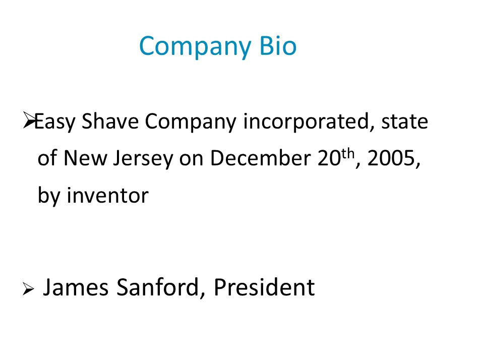 Company Bio Easy Shave Company incorporated, state of New Jersey on December 20 th, 2005, by inventor James Sanford, President