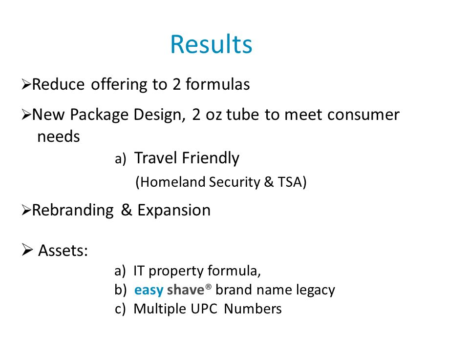 Results Reduce offering to 2 formulas New Package Design, 2 oz tube to meet consumer needs a) Travel Friendly (Homeland Security & TSA) Rebranding & Expansion Assets: a) IT property formula, b) easy shave® brand name legacy c) Multiple UPC Numbers