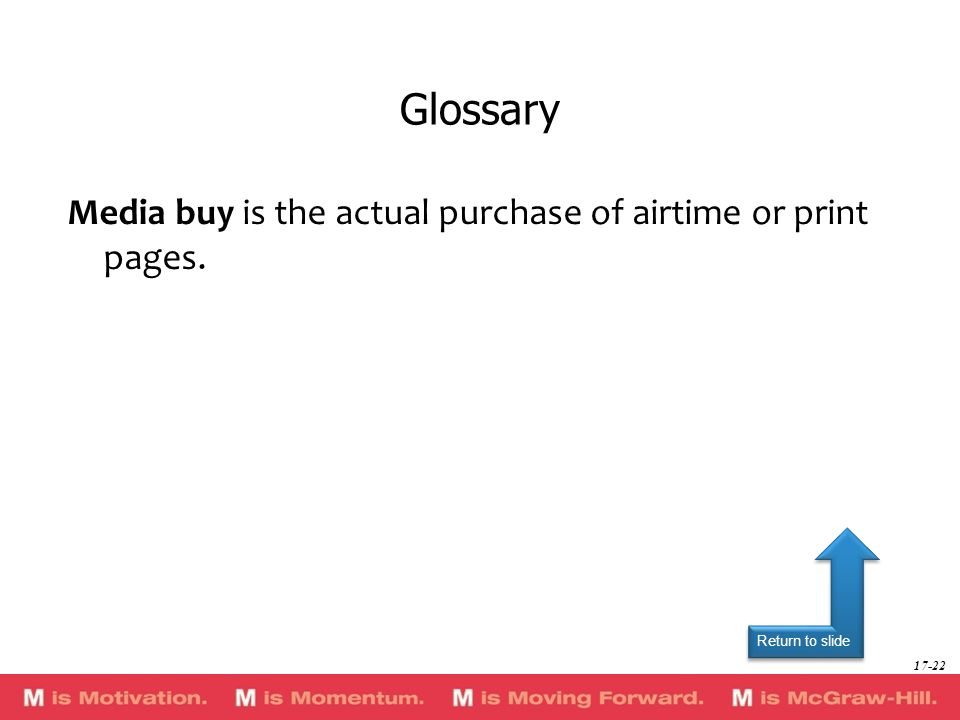 Return to slide Media buy is the actual purchase of airtime or print pages. Glossary 17-22
