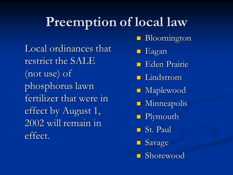 Preemption of local law Local ordinances that restrict the SALE (not use) of phosphorus lawn fertilizer that were in effect by August 1, 2002 will rem