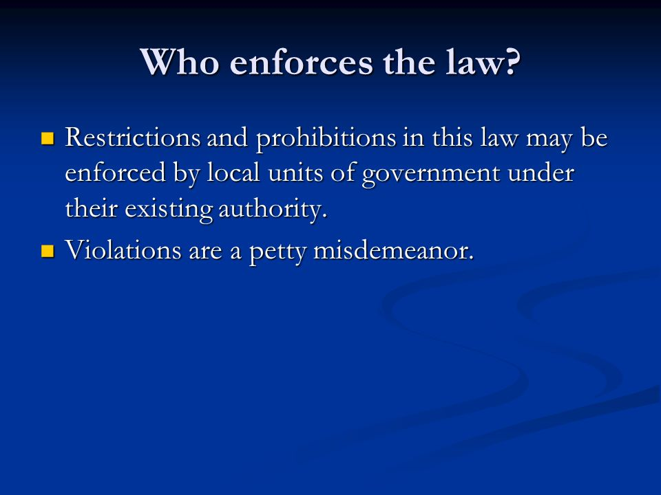 Who enforces the law? Restrictions and prohibitions in this law may be enforced by local units of government under their existing authority. Restricti