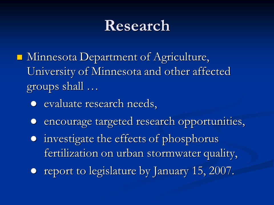 Research Minnesota Department of Agriculture, University of Minnesota and other affected groups shall … Minnesota Department of Agriculture, University of Minnesota and other affected groups shall … evaluate research needs, evaluate research needs, encourage targeted research opportunities, encourage targeted research opportunities, investigate the effects of phosphorus fertilization on urban stormwater quality, investigate the effects of phosphorus fertilization on urban stormwater quality, report to legislature by January 15, 2007.