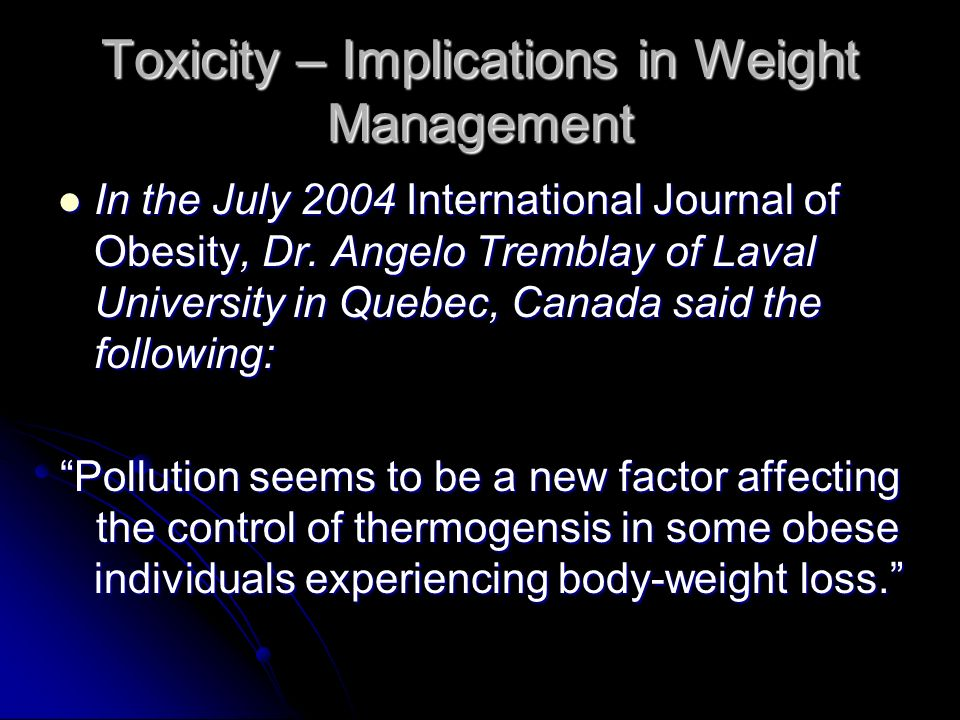 Toxicity – Implications in Weight Management In the July 2004 International Journal of Obesity, Dr. Angelo Tremblay of Laval University in Quebec, Can
