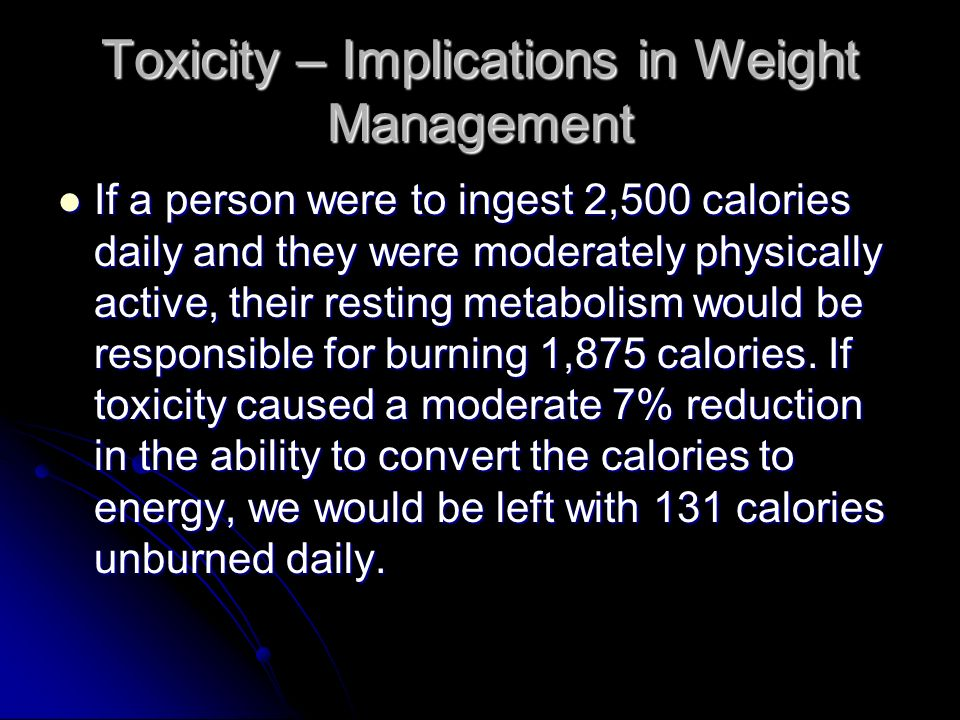 Toxicity – Implications in Weight Management If a person were to ingest 2,500 calories daily and they were moderately physically active, their resting