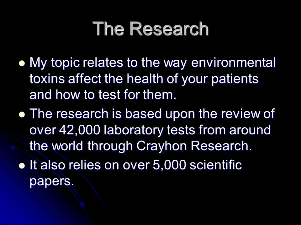 The Research My topic relates to the way environmental toxins affect the health of your patients and how to test for them. My topic relates to the way