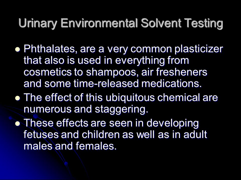 Urinary Environmental Solvent Testing Phthalates, are a very common plasticizer that also is used in everything from cosmetics to shampoos, air freshe