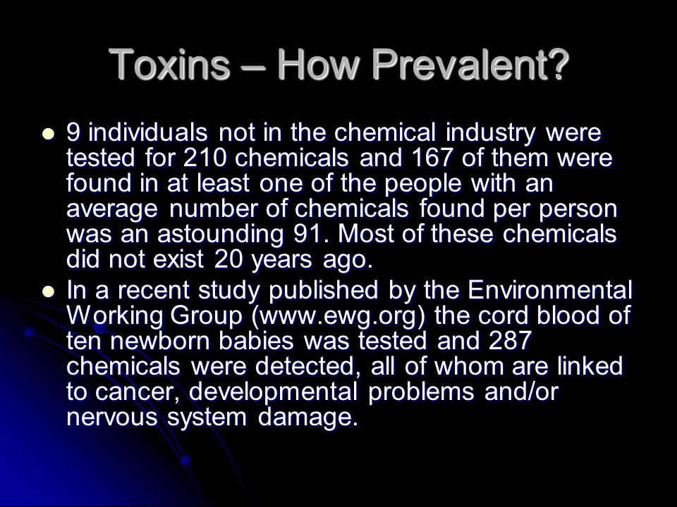Toxins – How Prevalent? 9 individuals not in the chemical industry were tested for 210 chemicals and 167 of them were found in at least one of the peo