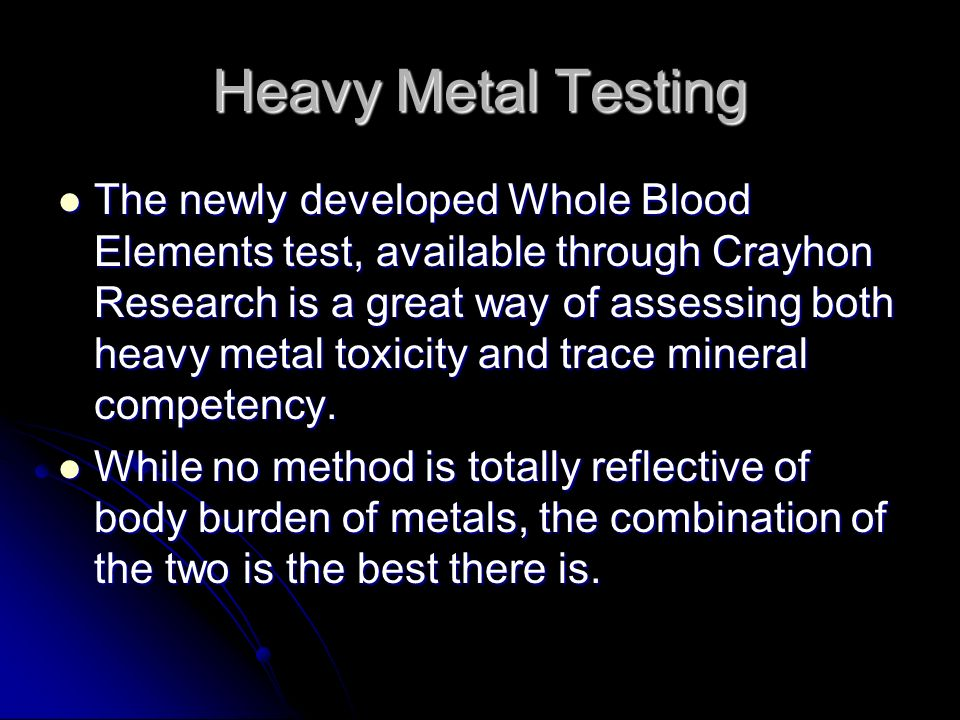 Heavy Metal Testing The newly developed Whole Blood Elements test, available through Crayhon Research is a great way of assessing both heavy metal tox