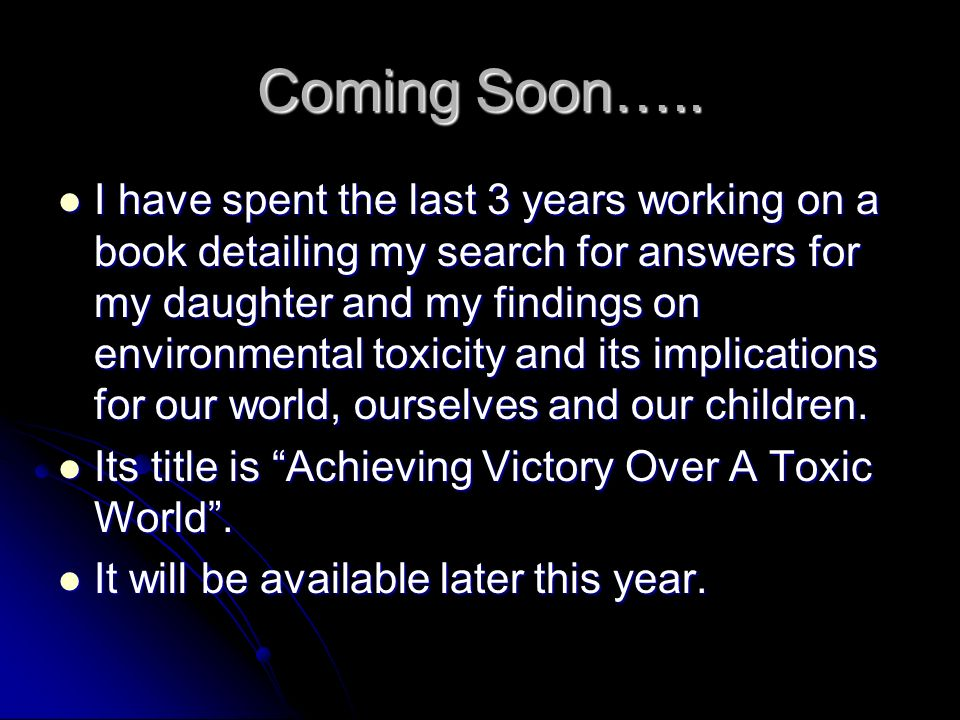 Coming Soon….. I have spent the last 3 years working on a book detailing my search for answers for my daughter and my findings on environmental toxici