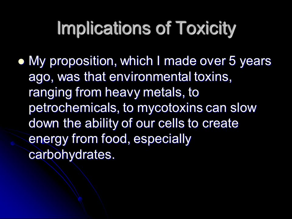 Implications of Toxicity My proposition, which I made over 5 years ago, was that environmental toxins, ranging from heavy metals, to petrochemicals, t