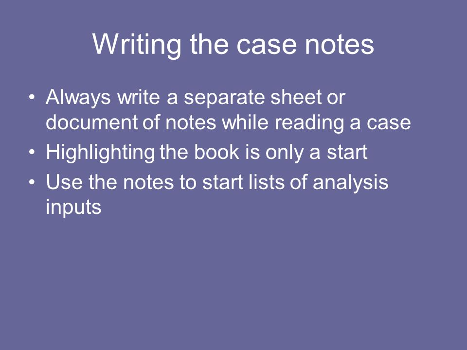 Writing the case notes Always write a separate sheet or document of notes while reading a case Highlighting the book is only a start Use the notes to