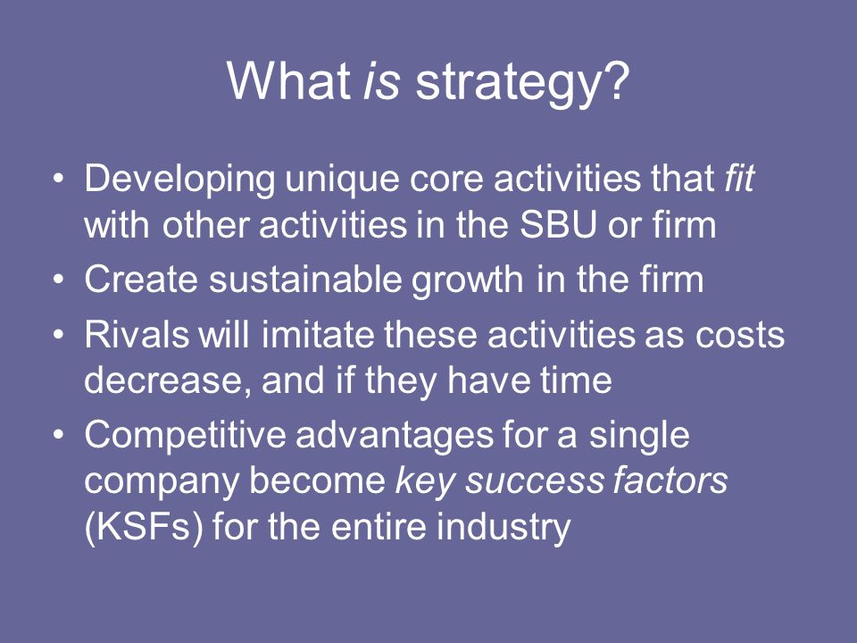 What is strategy? Developing unique core activities that fit with other activities in the SBU or firm Create sustainable growth in the firm Rivals wil