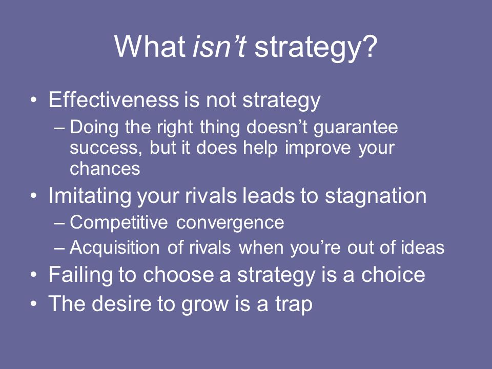 What isnt strategy? Effectiveness is not strategy –Doing the right thing doesnt guarantee success, but it does help improve your chances Imitating you