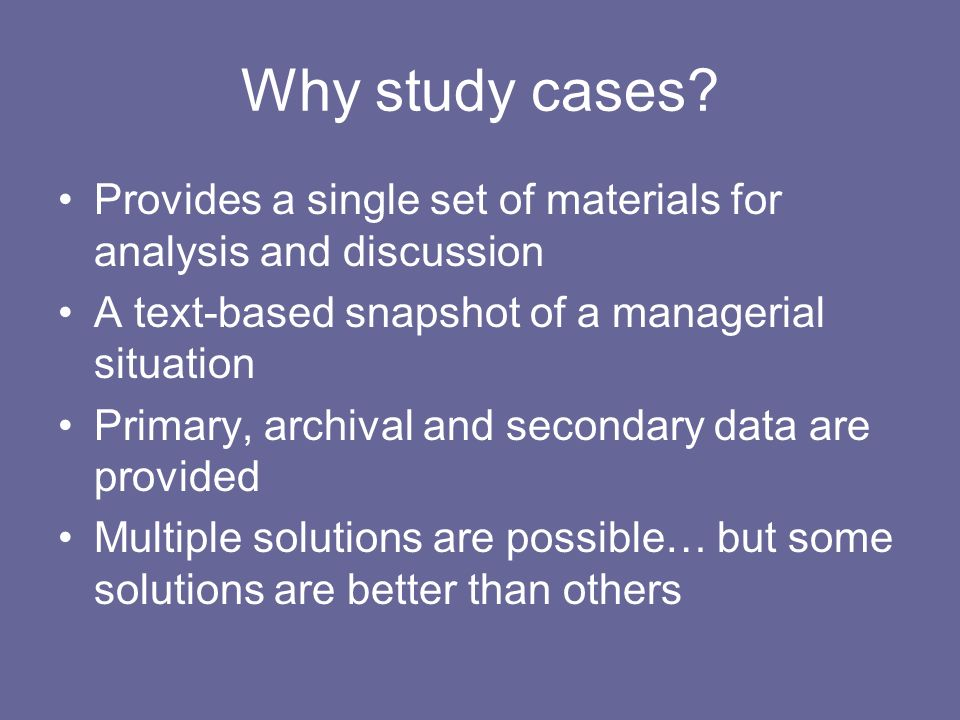 Why study cases? Provides a single set of materials for analysis and discussion A text-based snapshot of a managerial situation Primary, archival and