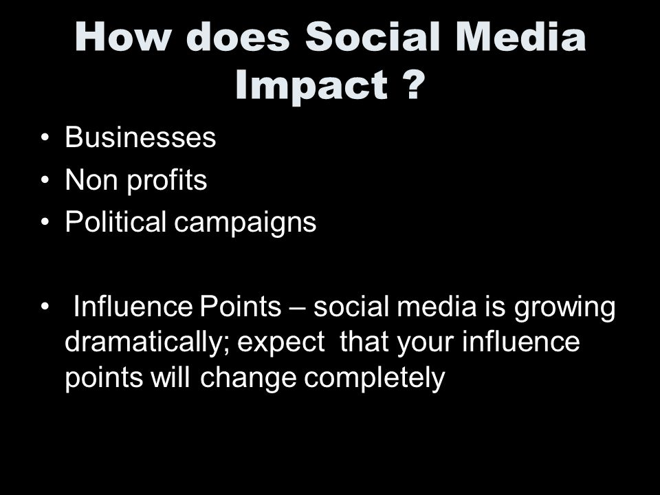 How does Social Media Impact ? Businesses Non profits Political campaigns Influence Points – social media is growing dramatically; expect that your in