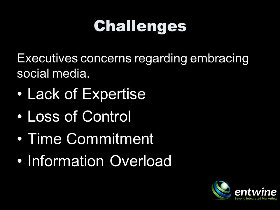 Challenges Executives concerns regarding embracing social media. Lack of Expertise Loss of Control Time Commitment Information Overload