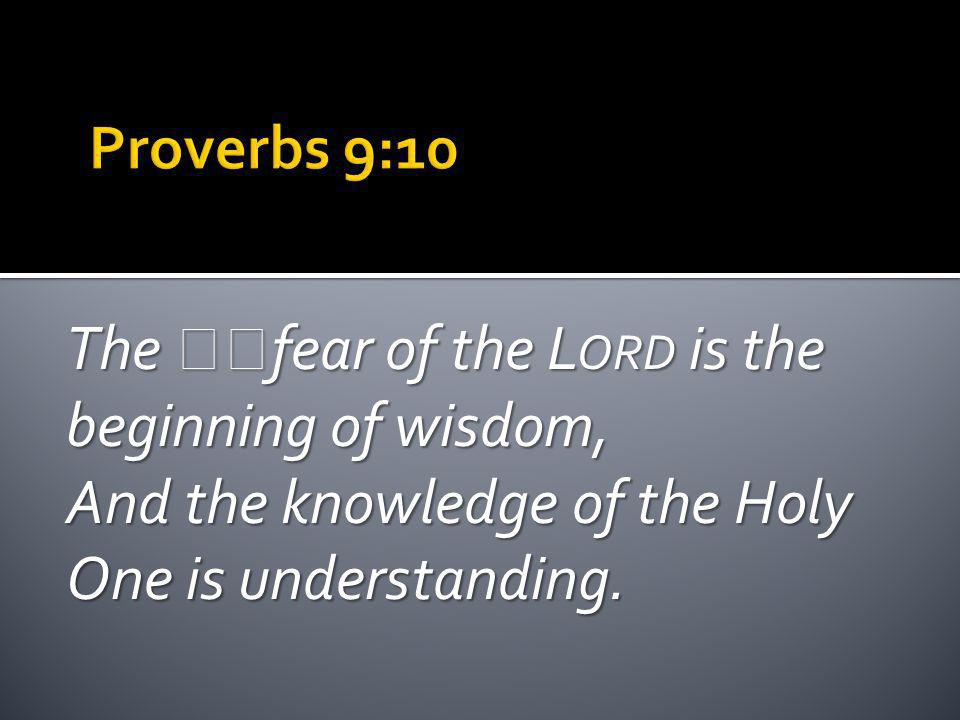 The fear of the L ORD is the beginning of wisdom, And the knowledge of the Holy One is understanding.