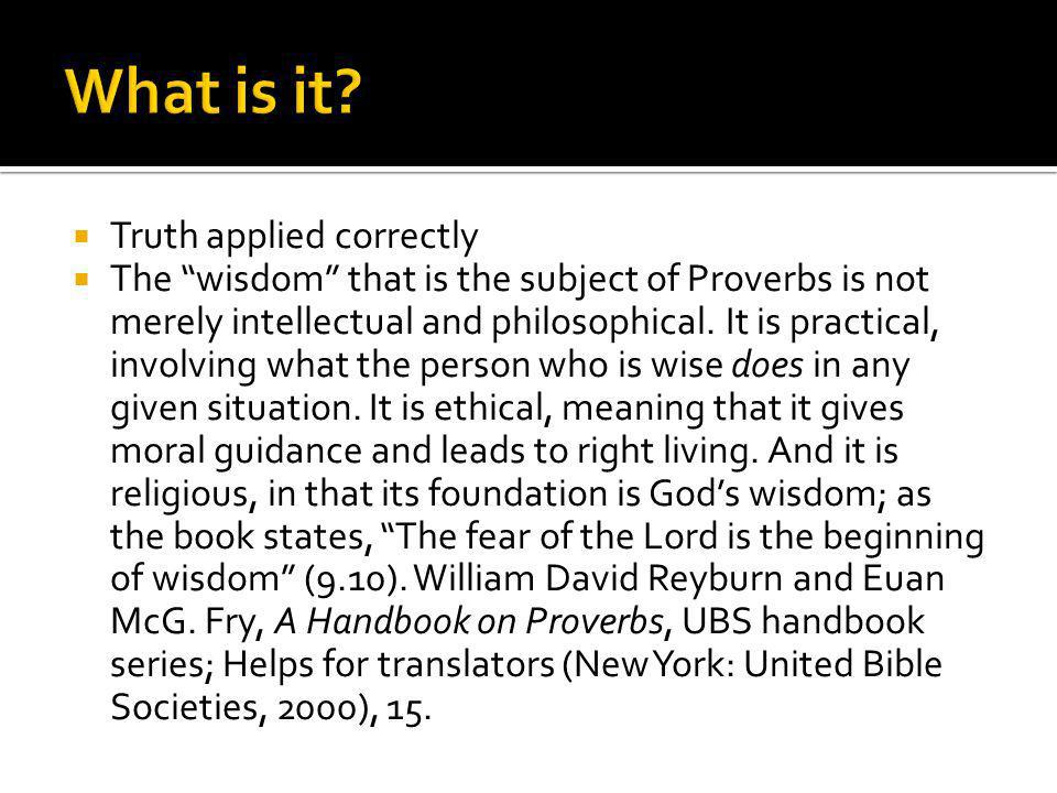 Truth applied correctly The wisdom that is the subject of Proverbs is not merely intellectual and philosophical. It is practical, involving what the p