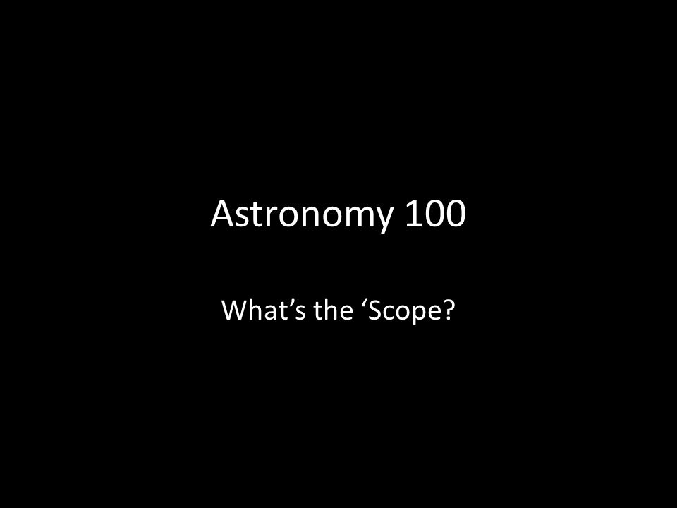 Astronomy 100 Whats the Scope?