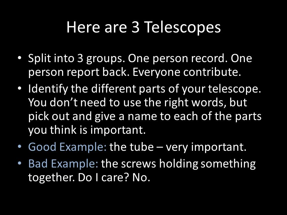 Here are 3 Telescopes Split into 3 groups.One person record.
