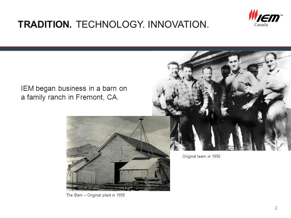 2 IEM began business in a barn on a family ranch in Fremont, CA. TRADITION. TECHNOLOGY. INNOVATION. The Barn – Original plant in 1950 Original team in
