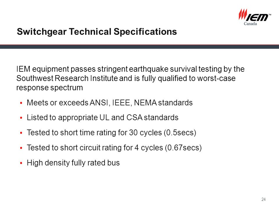 24 Switchgear Technical Specifications IEM equipment passes stringent earthquake survival testing by the Southwest Research Institute and is fully qua