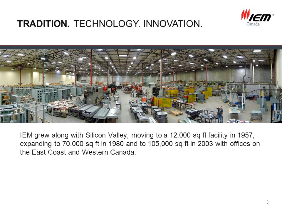 3 TRADITION. TECHNOLOGY. INNOVATION. IEM grew along with Silicon Valley, moving to a 12,000 sq ft facility in 1957, expanding to 70,000 sq ft in 1980