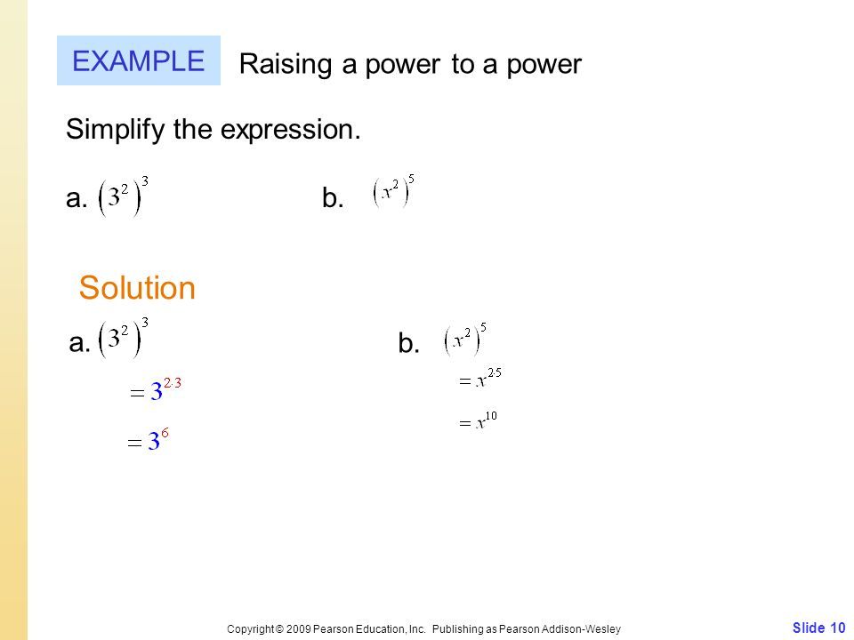 Slide 10 Copyright © 2009 Pearson Education, Inc. Publishing as Pearson Addison-Wesley EXAMPLE Raising a power to a power Simplify the expression. a.b