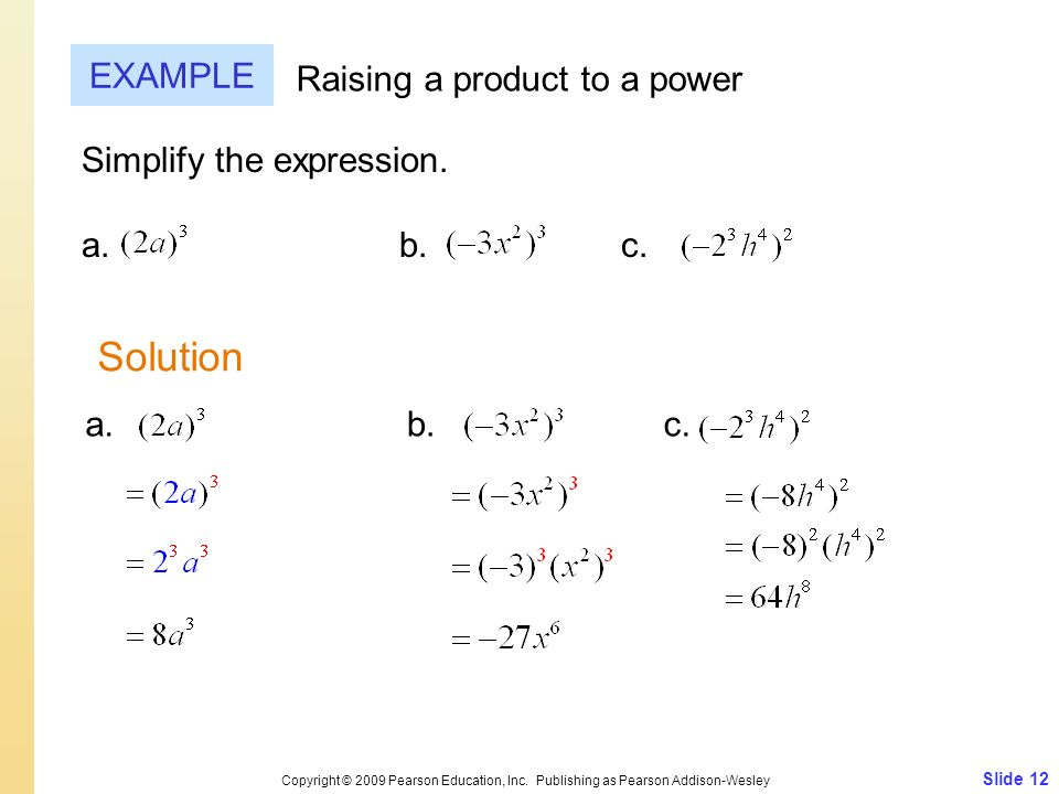 Slide 12 Copyright © 2009 Pearson Education, Inc. Publishing as Pearson Addison-Wesley EXAMPLE Raising a product to a power Simplify the expression. a
