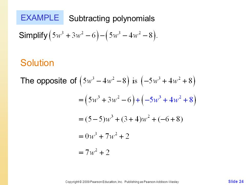 Slide 24 Copyright © 2009 Pearson Education, Inc. Publishing as Pearson Addison-Wesley EXAMPLE Solution Subtracting polynomials Simplify The opposite
